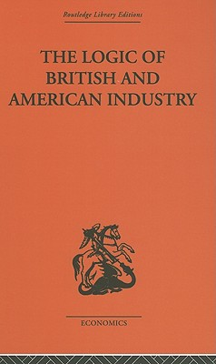 The Logic of British and American Industry: A Realistic Analysis of Economic Structure and Government - Florence, P Sargant
