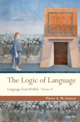 The Logic of Language: Language from Within Volume II - Seuren, Pieter A M