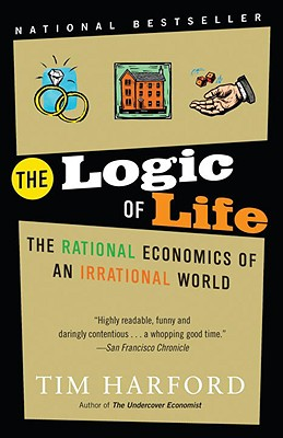 The Logic of Life: The Rational Economics of an Irrational World - Harford, Tim