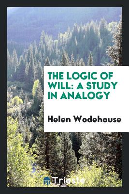 The Logic of Will: A Study in Analogy - Wodehouse, Helen