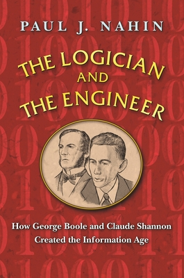 The Logician and the Engineer: How George Boole and Claude Shannon Created the Information Age - Nahin, Paul J