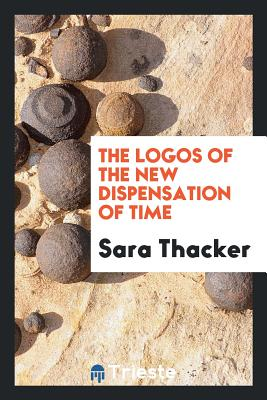 The Logos of the New Dispensation of Time - Thacker, Sara
