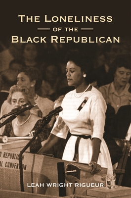 The Loneliness of the Black Republican: Pragmatic Politics and the Pursuit of Power - Wright Rigueur, Leah