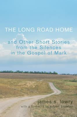 The Long Road Home: And Other Short Stories from the Silences in the Gospel of Mark - Lowry, James S, and Brawley, Robert (Foreword by)