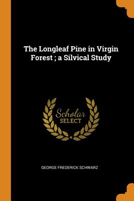 The Longleaf Pine in Virgin Forest; A Silvical Study - Schwarz, George Frederick