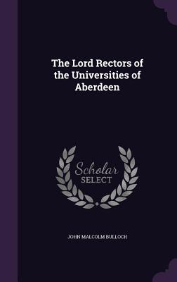 The Lord Rectors of the Universities of Aberdeen - Bulloch, John Malcolm