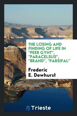 The Losing and Finding of Life in Peer Gynt, Paracelsus, Brand, Parsifal - Dewhurst, Frederic E