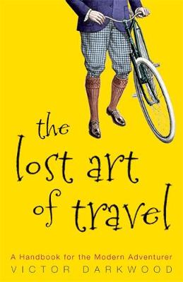 The Lost Art of Travel: A Handbook for the Modern Adventurer - Darkwood, Vic