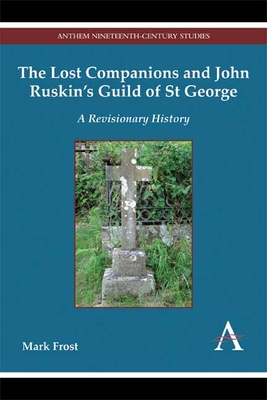 The Lost Companions and John Ruskin's Guild of St George: A Revisionary History - Frost, Mark