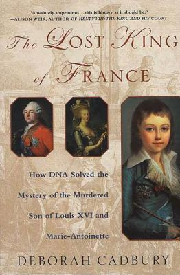 The Lost King of France: How DNA Solved the Mystery of the Murdered Son of Louis XVI and Marie Antoinette - Cadbury, Deborah