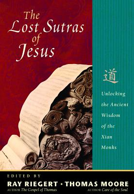 The Lost Sutras of Jesus: Unlocking the Ancient Wisdom of the Xian Monks - Moore, Thomas (Editor), and Riegert, Ray (Editor)