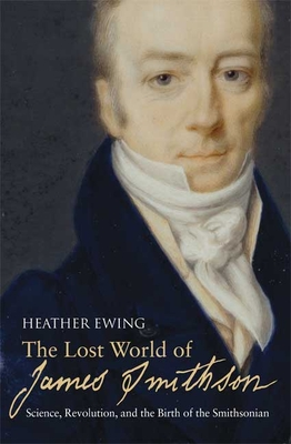 The Lost World of James Smithson: Science, Revolution, and the Birth of the Smithsonian - Ewing, Heather