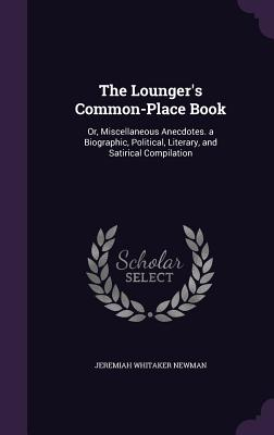 The Lounger's Common-Place Book: Or, Miscellaneous Anecdotes. a Biographic, Political, Literary, and Satirical Compilation - Newman, Jeremiah Whitaker