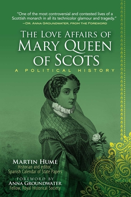 The Love Affairs of Mary Queen of Scots: A Political History - Hume, Martin, and Groundwater, Anna (Foreword by)