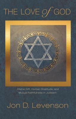 The Love of God: Divine Gift, Human Gratitude, and Mutual Faithfulness in Judaism - Levenson, Jon D