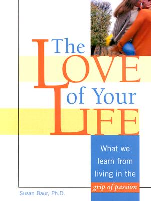 The Love of Your Life: What We Learn from Living in the Grip of Passion - Baur, Susan