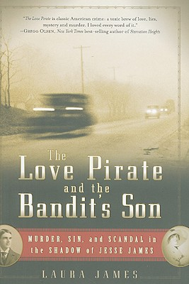 The Love Pirate and the Bandit's Son: Murder, Sin, and Scandal in the Shadow of Jesse James - James, Laura