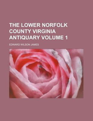 The Lower Norfolk County Virginia Antiquary Volume 1 - James, Edward Wilson