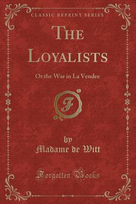 The Loyalists: Or the War in La Vendee (Classic Reprint) - Witt, Madame De