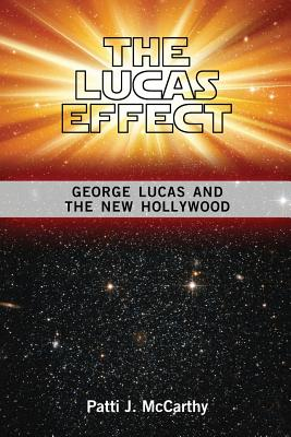 The Lucas Effect: George Lucas and the New Hollywood - McCarthy, Patti J