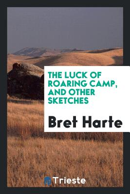 The Luck of Roaring Camp, and Other Sketches - Harte, Bret