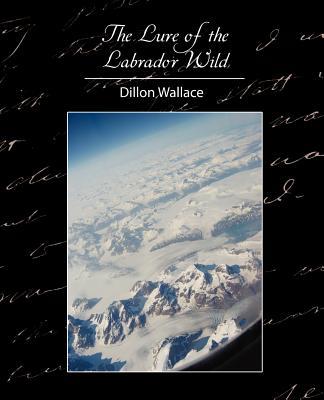 The Lure of the Labrador Wild - Dillon Wallace, Wallace
