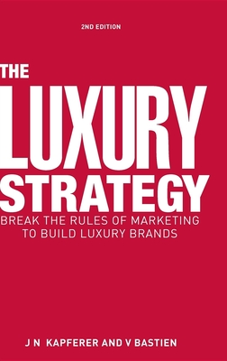 The Luxury Strategy: Break the Rules of Marketing to Build Luxury Brands - Kapferer, Jean Noel, and Bastien, Vincent