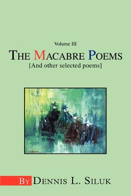 The Macabre Poems [And Other Selected Poems]: Volume III - Siluk, Dennis L