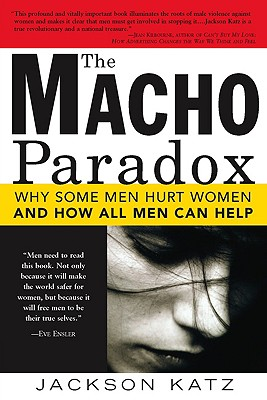 The Macho Paradox: Why Some Men Hurt Women and How All Men Can Help - Katz, Jackson