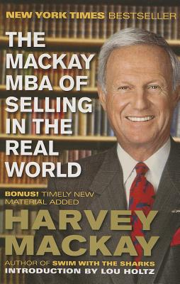 The MacKay MBA of Selling in the Real World - MacKay, Harvey, and Holtz, Lou (Introduction by)