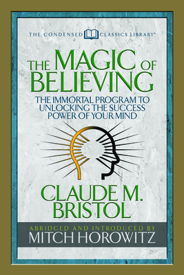 The Magic of Believing (Condensed Classics): The Immortal Program to Unlocking the Success-Power of Your Mind - Bristol, Claude M, and Horowitz, Mitch