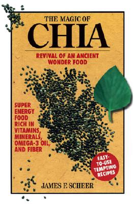 The Magic of Chia: Revival of an Ancient Wonder Food - Scheer, James