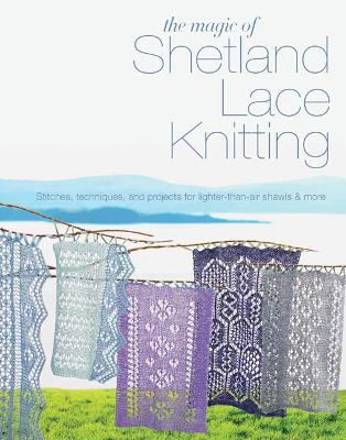 The Magic of Shetland Lace Knitting: Stitches, Techniques, and Projects for Lighter-Than-Air Shawls & More - Lovick, Elizabeth