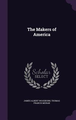 The Makers of America - Woodburn, James Albert, and Moran, Thomas Francis