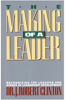 The Making of a Leader: Recognizing the Lessons and Stages of Leadership Development - Clinton, J Robert, Dr., and Clinton, Robert, Dr., and Bennett, Phyllis R