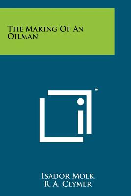 The Making of an Oilman - Molk, Isador, and Clymer, R A (Foreword by)