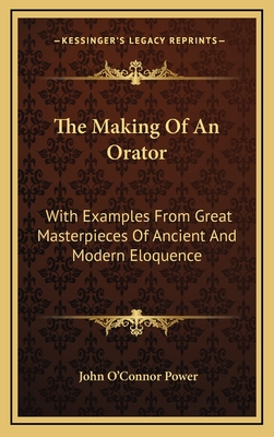 The Making of an Orator: With Examples from Great Masterpieces of Ancient and Modern Eloquence - Power, John O