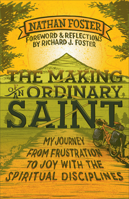 The Making of an Ordinary Saint: My Journey from Frustration to Joy with the Spiritual Disciplines - Foster, Nathan, and Foster, Richard (Foreword by)