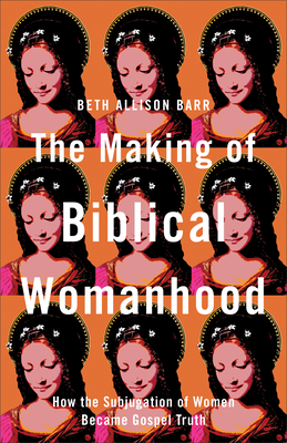 The Making of Biblical Womanhood: How the Subjugation of Women Became Gospel Truth - Barr, Beth Allison