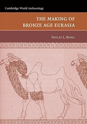 The Making of Bronze Age Eurasia - Kohl, Philip L