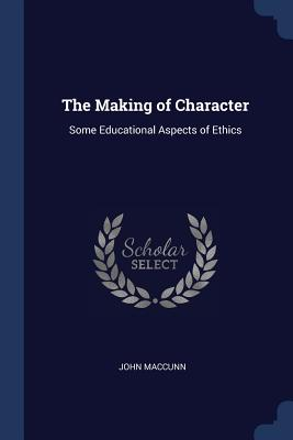 The Making of Character: Some Educational Aspects of Ethics - Maccunn, John