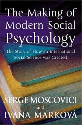 The Making of Modern Social Psychology: The Hidden Story of How an International Social Science Was Created - Moscovici, Serge, Professor, and Markova, Ivana