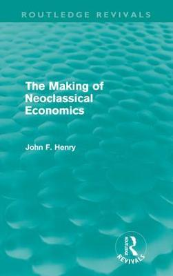 The Making of Neoclassical Economics - Henry, John F.