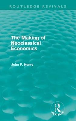 The Making of Neoclassical Economics - Henry, John F.