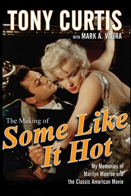 The Making of Some Like It Hot: My Memories of Marilyn Monroe and the Classic American Movie - Curtis, Tony, and Vieira, Mark A
