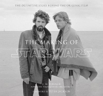 The Making of Star Wars: The Definitive Story Behind the Original Film - Rinzler, J.W., and Jackson, Peter (Foreword by)