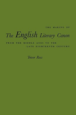 The Making of the English Literary Canon from the Middle Ages to the Late Eighteenth Century - Ross, Trevor