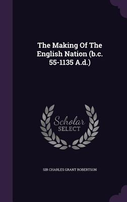 The Making of the English Nation (B.C. 55-1135 A.D.) - Sir Charles Grant Robertson (Creator)