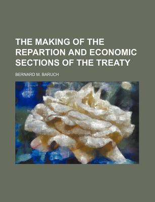 The Making of the Repartion and Economic Sections of the Treaty - Baruch, Bernard M