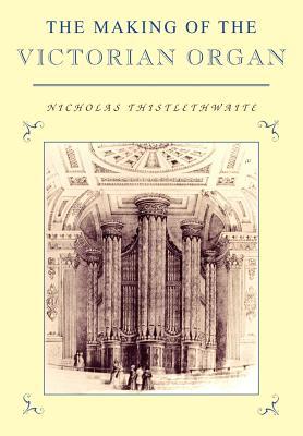 The Making of the Victorian Organ - Thistlethwaite, Nicholas